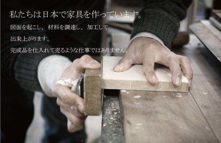 私たちは日本で家具を作っています。図面を起こし、材料を調達し、加工して出来上がります。完成品を仕入れて売るような仕事ではありません。